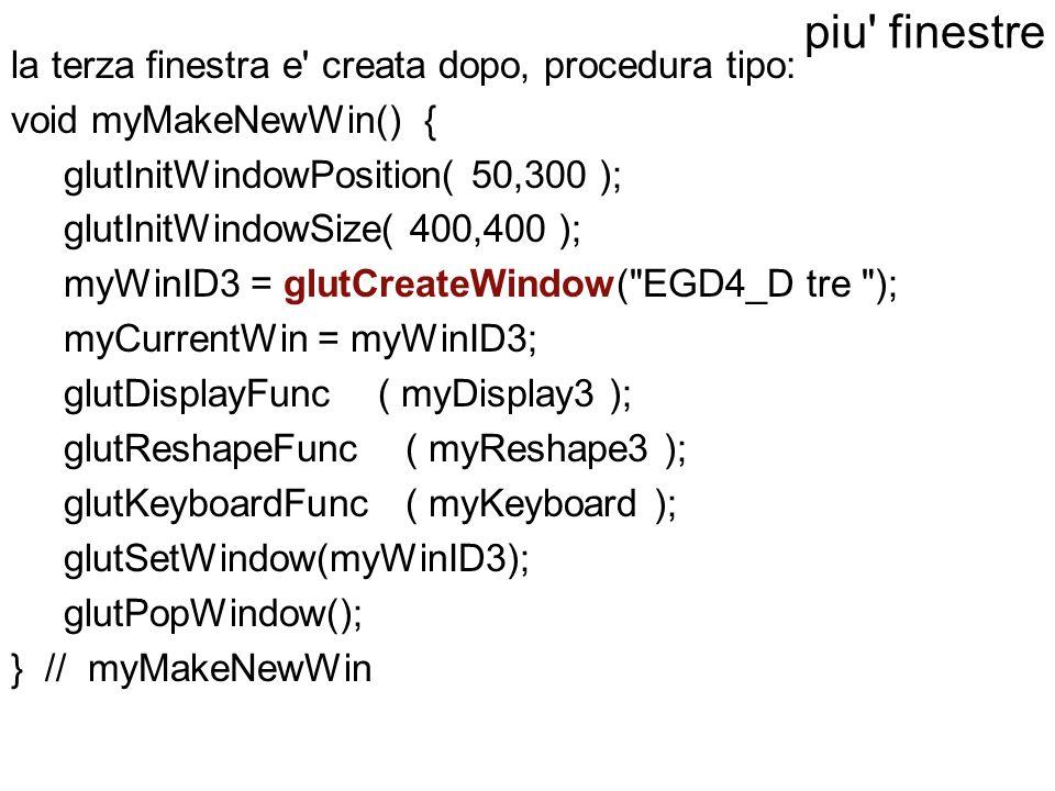 la terza finestra e' creata dopo, procedura tipo: void myMakeNewWin() { glutInitWindowPosition( 50,300 ); glutInitWindowSize( 400,400 ); myWinID3 = gl