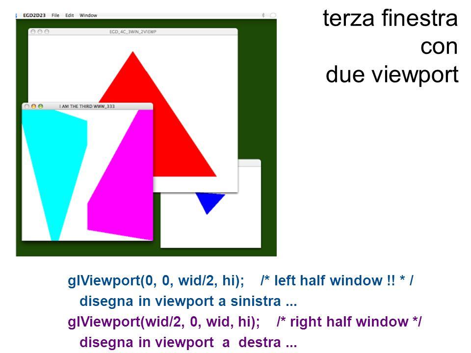 terza finestra con due viewport glViewport(0, 0, wid/2, hi); /* left half window !! * / disegna in viewport a sinistra... glViewport(wid/2, 0, wid, hi