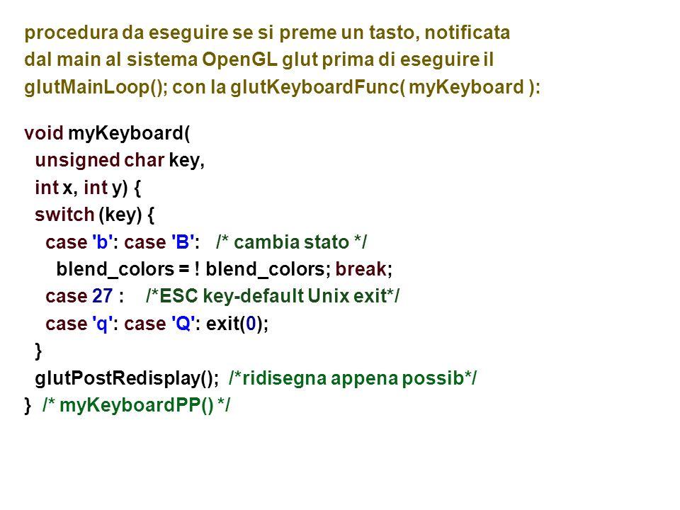 piu finestre void myKeyboard(unsigned char key, int x, int y) { switch (key) { case 1 : glutSetWindow( myWinID1 ); glutPopWindow(); break; case 2 : glutSetWindow( myWinID2 ); glutPopWindow(); break; case 3 : if (myWinID3==0) myMakeNewWin(); glutSetWindow( myWinID3 ); glutPopWindow(); break; case k : if( myWinID3 !=0 ) { glutDestroyWindow(myWinID3); myWinID3 = 0; } break; } } // switch e myKeyboard...
