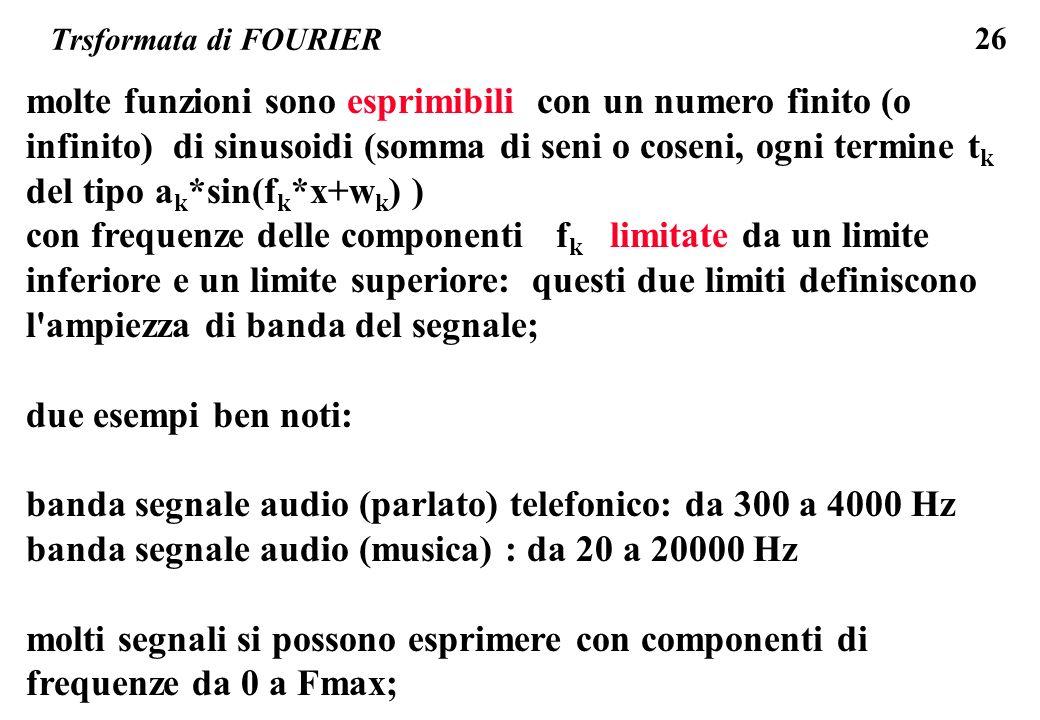 26 Trsformata di FOURIER molte funzioni sono esprimibili con un numero finito (o infinito) di sinusoidi (somma di seni o coseni, ogni termine t k del