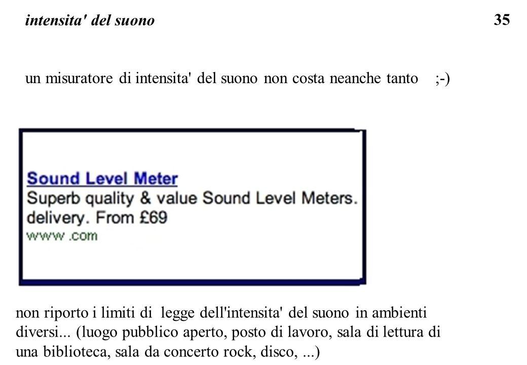 35 intensita' del suono un misuratore di intensita' del suono non costa neanche tanto ;-) non riporto i limiti di legge dell'intensita' del suono in a