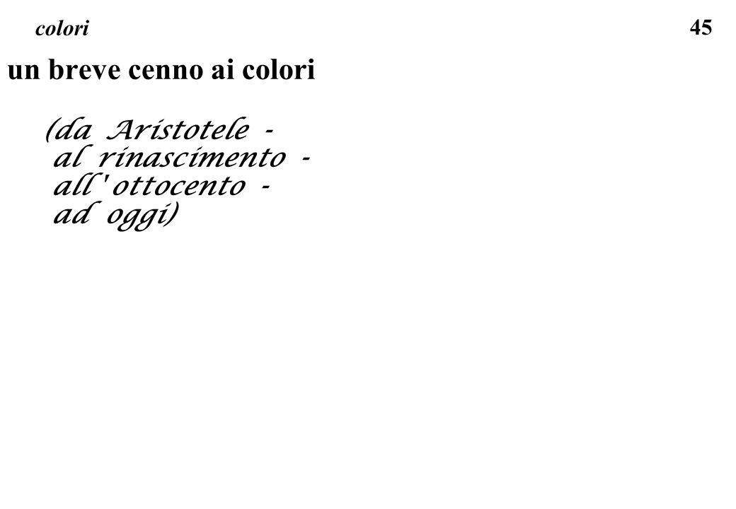 45 colori un breve cenno ai colori (da Aristotele - al rinascimento - all ' ottocento - ad oggi)