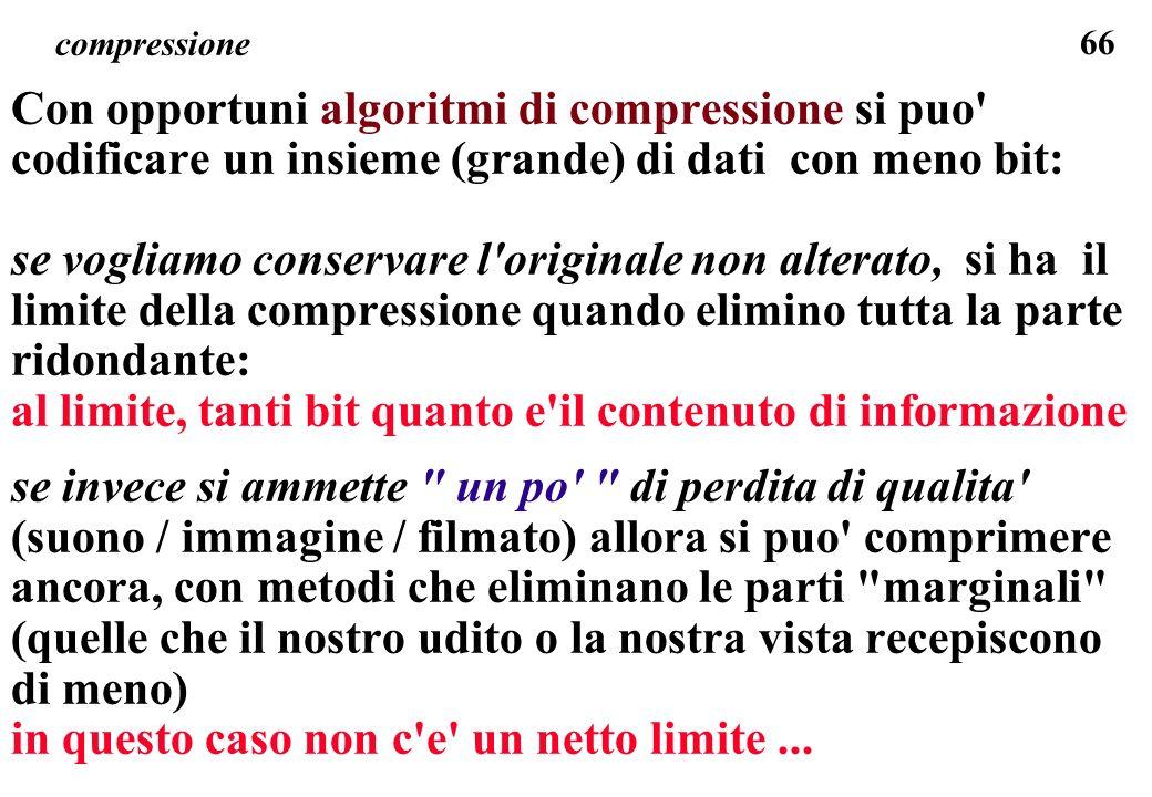 66 compressione Con opportuni algoritmi di compressione si puo' codificare un insieme (grande) di dati con meno bit: se vogliamo conservare l'original