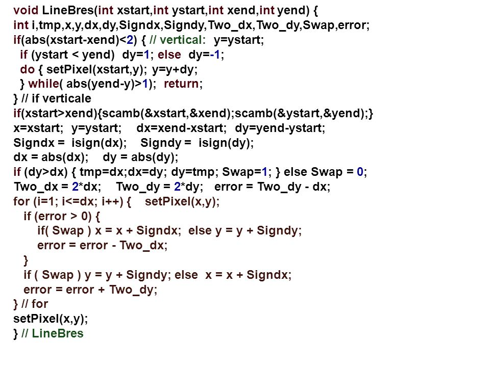 void LineBres(int xstart,int ystart,int xend,int yend) { int i,tmp,x,y,dx,dy,Signdx,Signdy,Two_dx,Two_dy,Swap,error; if(abs(xstart-xend)<2) { // verti