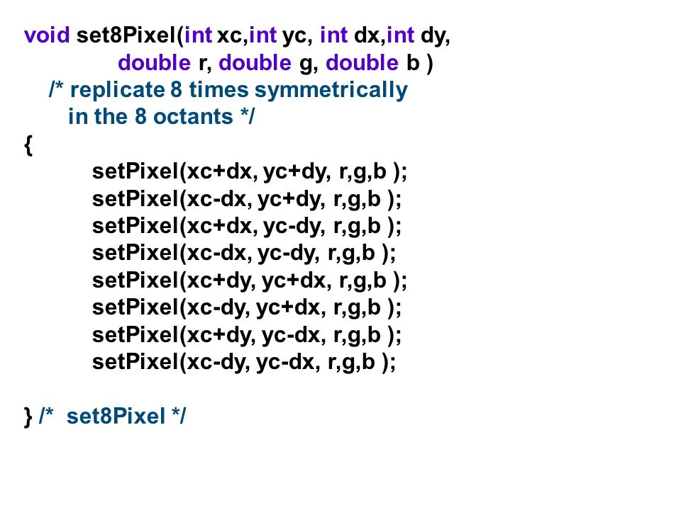 void set8Pixel(int xc,int yc, int dx,int dy, double r, double g, double b ) /* replicate 8 times symmetrically in the 8 octants */ { setPixel(xc+dx, y