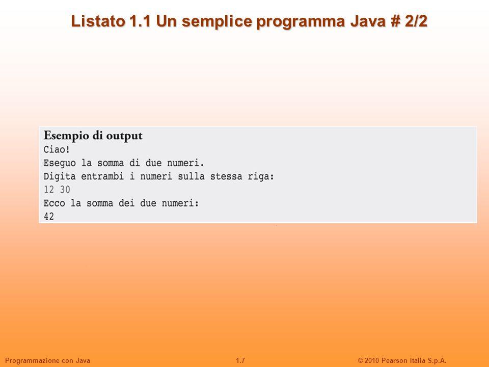 1.7© 2010 Pearson Italia S.p.A.Programmazione con Java Listato 1.1 Un semplice programma Java # 2/2