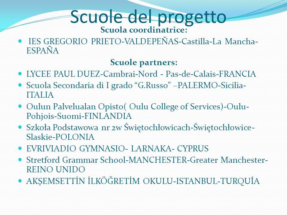 Scuole del progetto Scuola coordinatrice: IES GREGORIO PRIETO-VALDEPEÑAS-Castilla-La Mancha- ESPAÑA Scuole partners: LYCEE PAUL DUEZ-Cambrai-Nord - Pas-de-Calais-FRANCIA Scuola Secondaria di I grado G.Russo –PALERMO-Sicilia- ITALIA Oulun Palvelualan Opisto( Oulu College of Services)-Oulu- Pohjois-Suomi-FINLANDIA Szkoła Podstawowa nr 2w Świętochłowicach-Świętochłowice- Slaskie-POLONIA EVRIVIADIO GYMNASIO- LARNAKA- CYPRUS Stretford Grammar School-MANCHESTER-Greater Manchester- REINO UNIDO AKŞEMSETTİN İLKÖĞRETİM OKULU-ISTANBUL-TURQUÍA
