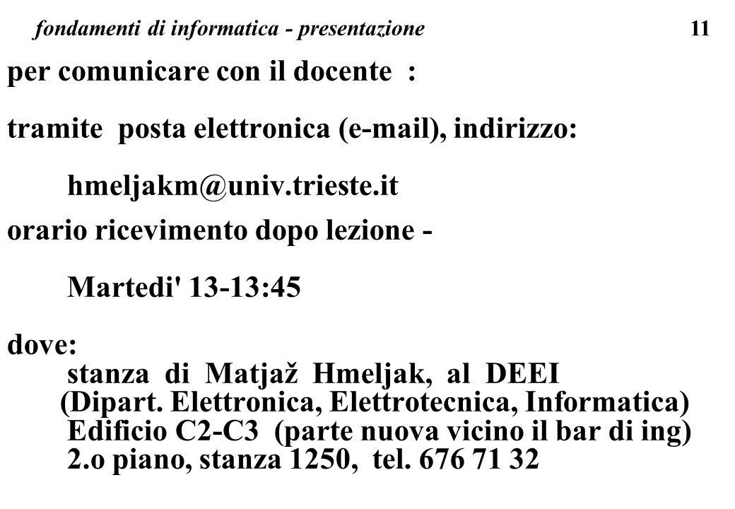 11 fondamenti di informatica - presentazione per comunicare con il docente : tramite posta elettronica (e-mail), indirizzo: hmeljakm@univ.trieste.it o