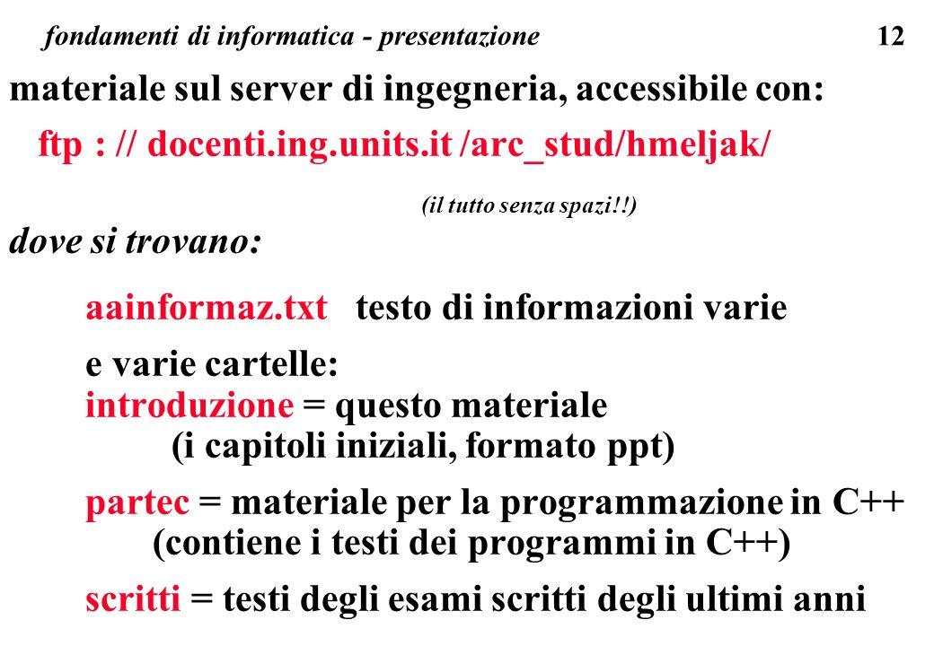 12 fondamenti di informatica - presentazione materiale sul server di ingegneria, accessibile con: ftp : // docenti.ing.units.it /arc_stud/hmeljak/ (il