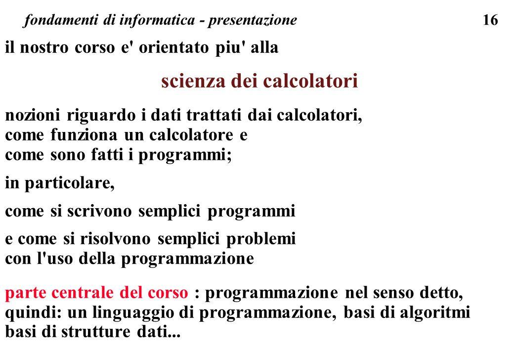 16 fondamenti di informatica - presentazione il nostro corso e' orientato piu' alla scienza dei calcolatori nozioni riguardo i dati trattati dai calco