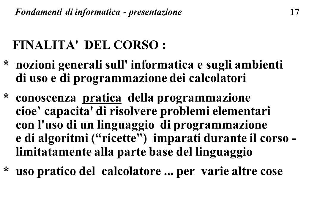 17 Fondamenti di informatica - presentazione FINALITA' DEL CORSO : * nozioni generali sull' informatica e sugli ambienti di uso e di programmazione de
