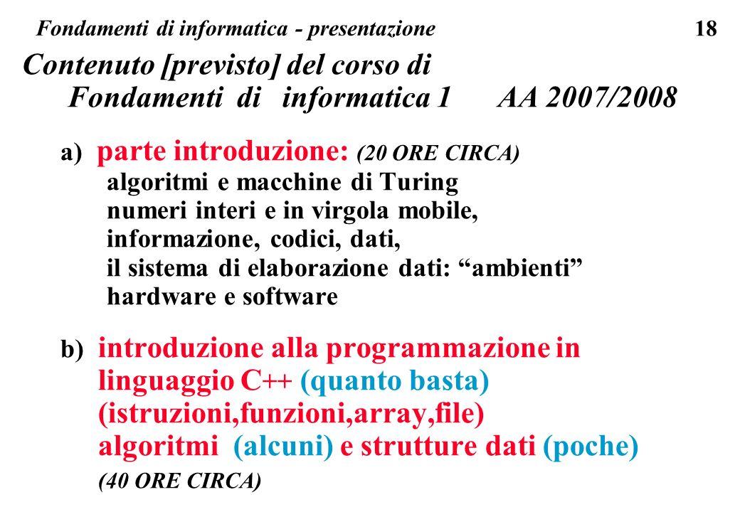 18 Contenuto [previsto] del corso di Fondamenti di informatica 1 AA 2007/2008 a) parte introduzione: (20 ORE CIRCA) algoritmi e macchine di Turing num