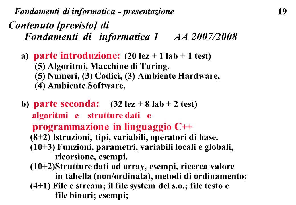 19 Contenuto [previsto] di Fondamenti di informatica 1 AA 2007/2008 a) parte introduzione: (20 lez + 1 lab + 1 test) (5) Algoritmi, Macchine di Turing