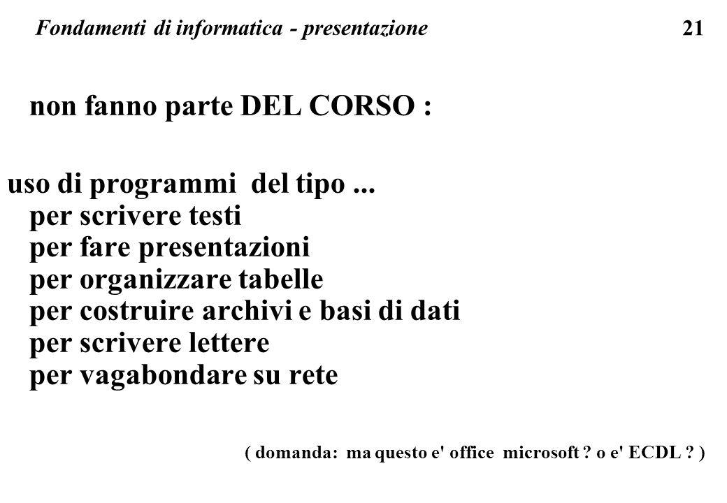 21 Fondamenti di informatica - presentazione non fanno parte DEL CORSO : uso di programmi del tipo... per scrivere testi per fare presentazioni per or