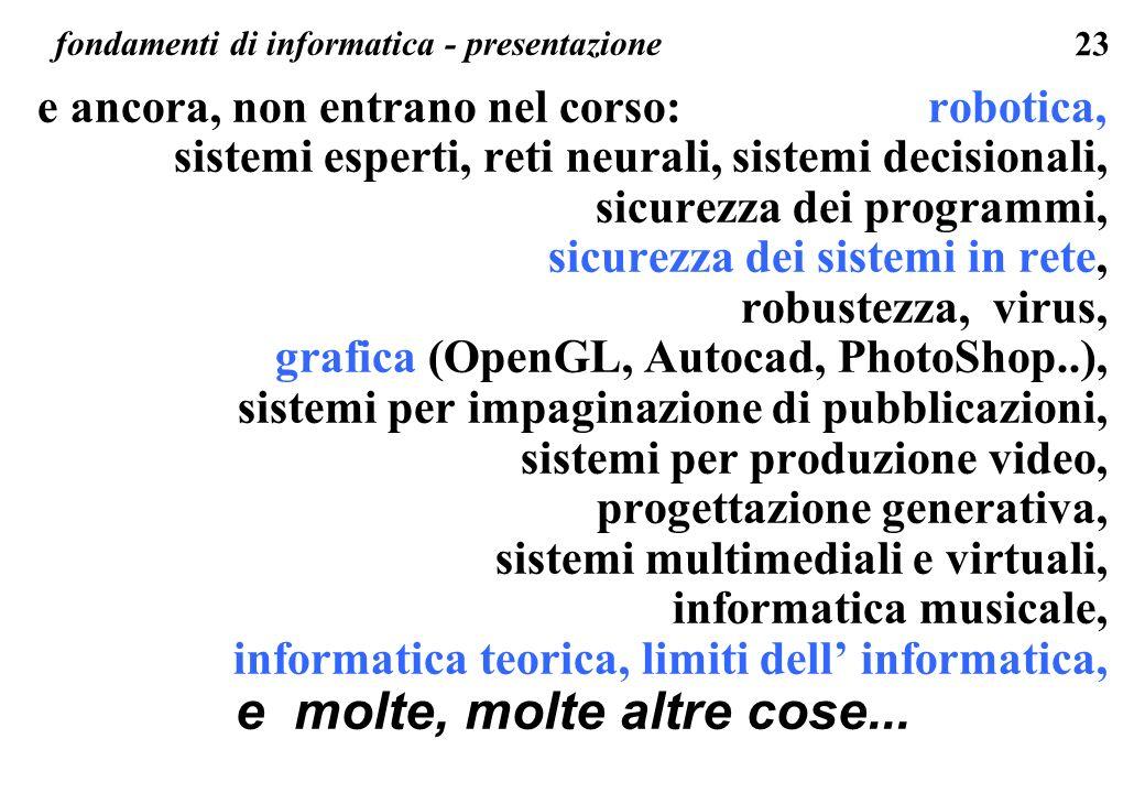 23 fondamenti di informatica - presentazione e ancora, non entrano nel corso: robotica, sistemi esperti, reti neurali, sistemi decisionali, sicurezza