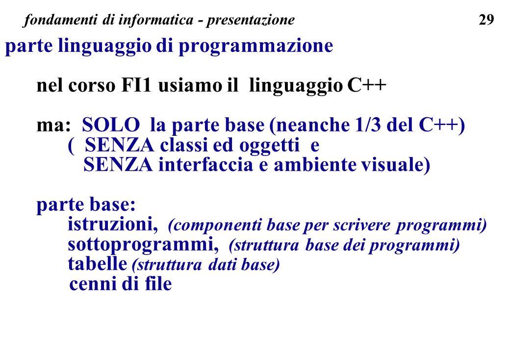 29 fondamenti di informatica - presentazione parte linguaggio di programmazione nel corso FI1 usiamo il linguaggio C++ ma: SOLO la parte base (neanche
