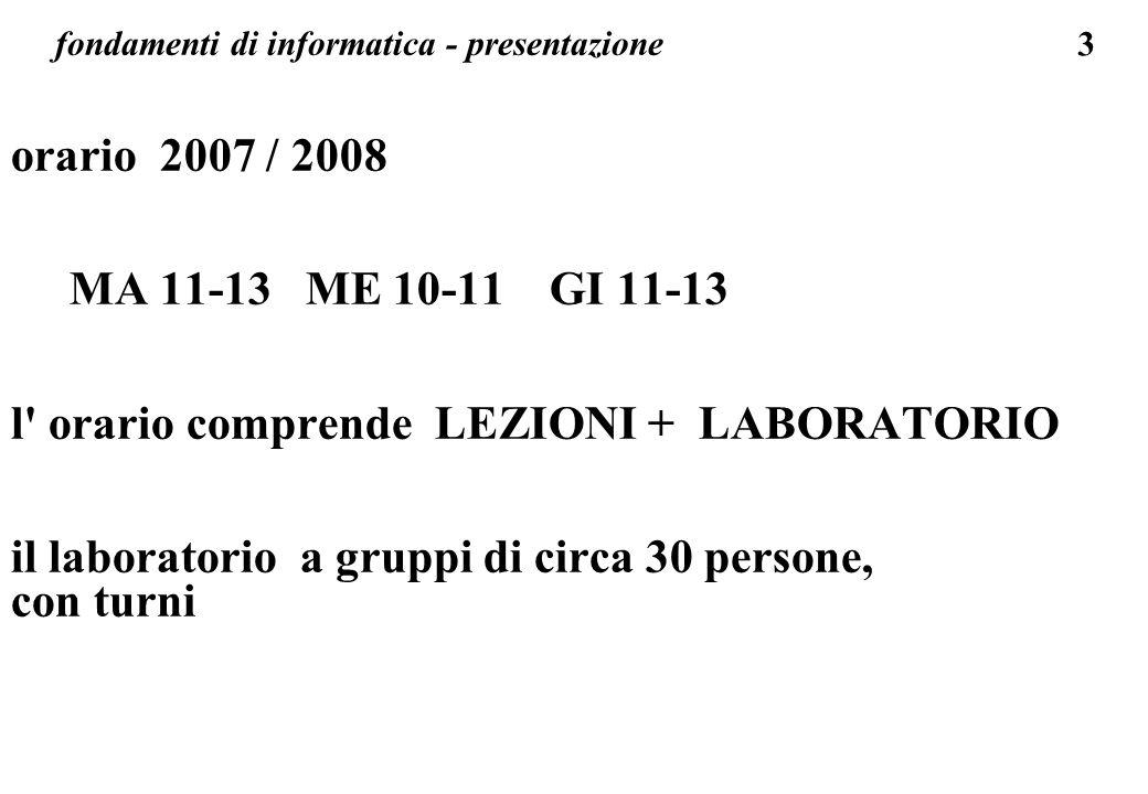 3 fondamenti di informatica - presentazione orario 2007 / 2008 MA 11-13 ME 10-11 GI 11-13 l' orario comprende LEZIONI + LABORATORIO il laboratorio a g