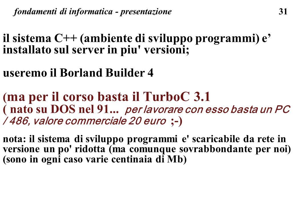 31 fondamenti di informatica - presentazione il sistema C++ (ambiente di sviluppo programmi) e installato sul server in piu' versioni; useremo il Borl