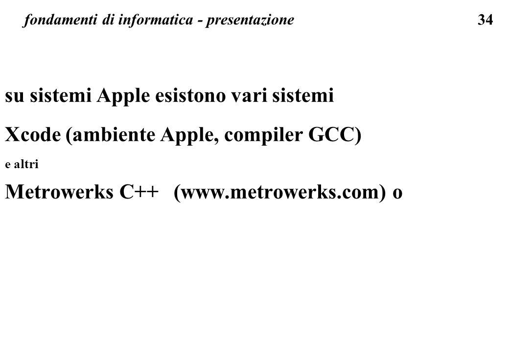 34 fondamenti di informatica - presentazione su sistemi Apple esistono vari sistemi Xcode (ambiente Apple, compiler GCC) e altri Metrowerks C++ (www.m