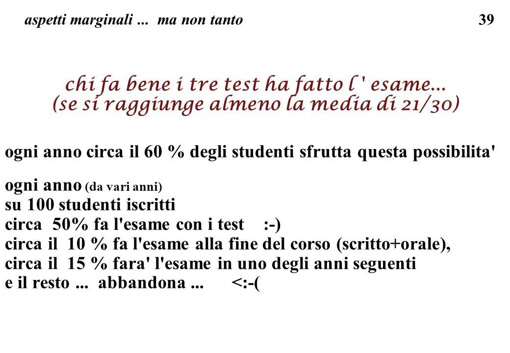 39 aspetti marginali... ma non tanto chi fa bene i tre test ha fatto l ' esame... (se si raggiunge almeno la media di 21/30) ogni anno circa il 60 % d