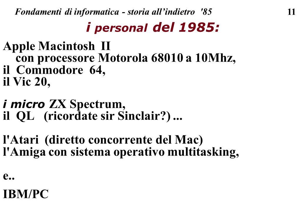 11 Fondamenti di informatica - storia allindietro '85 i personal del 1985: Apple Macintosh II con processore Motorola 68010 a 10Mhz, il Commodore 64,