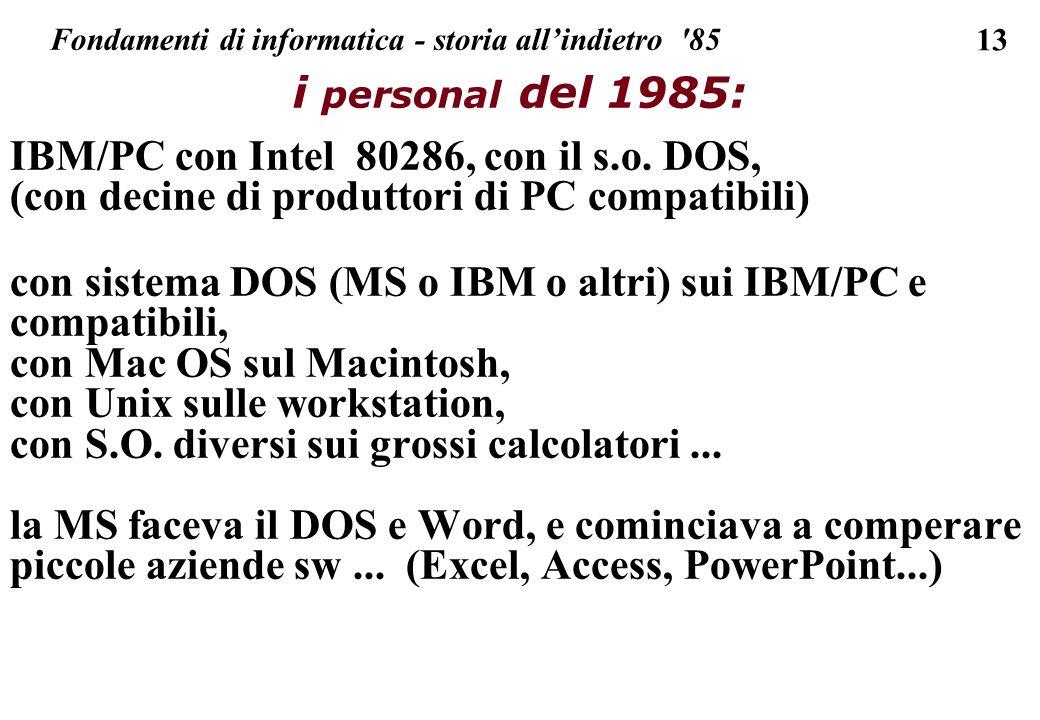 13 Fondamenti di informatica - storia allindietro '85 i personal del 1985: IBM/PC con Intel 80286, con il s.o. DOS, (con decine di produttori di PC co