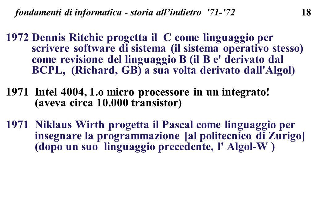18 fondamenti di informatica - storia allindietro '71-'72 1972 Dennis Ritchie progetta il C come linguaggio per scrivere software di sistema (il siste