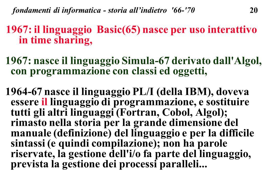 20 fondamenti di informatica - storia allindietro '66-'70 1967: il linguaggio Basic(65) nasce per uso interattivo in time sharing, 1967: nasce il ling