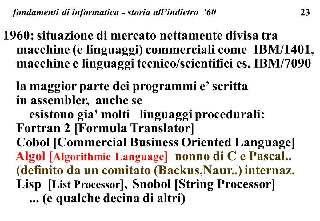 23 fondamenti di informatica - storia allindietro '60 1960: situazione di mercato nettamente divisa tra macchine (e linguaggi) commerciali come IBM/14