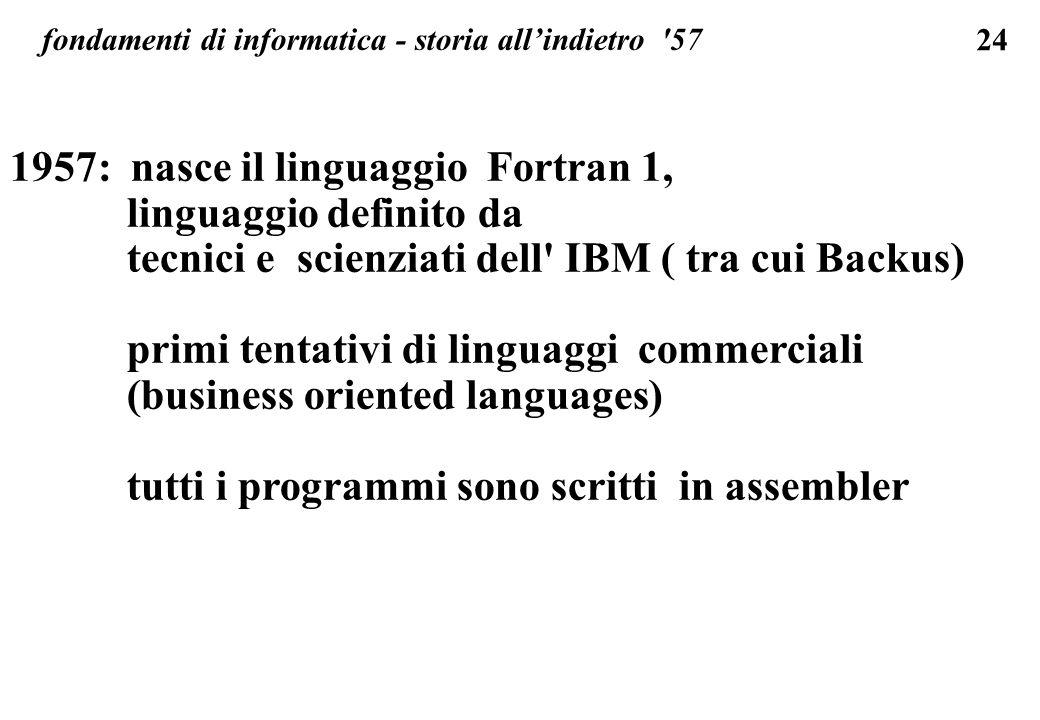 24 fondamenti di informatica - storia allindietro '57 1957: nasce il linguaggio Fortran 1, linguaggio definito da tecnici e scienziati dell' IBM ( tra