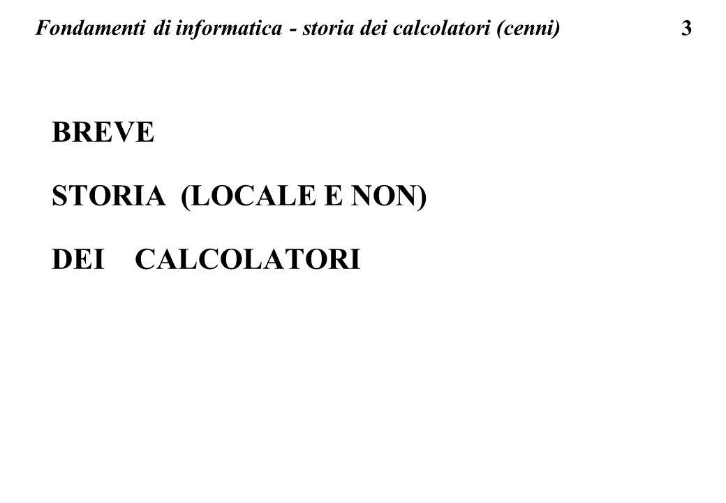 3 BREVE STORIA (LOCALE E NON) DEI CALCOLATORI Fondamenti di informatica - storia dei calcolatori (cenni)