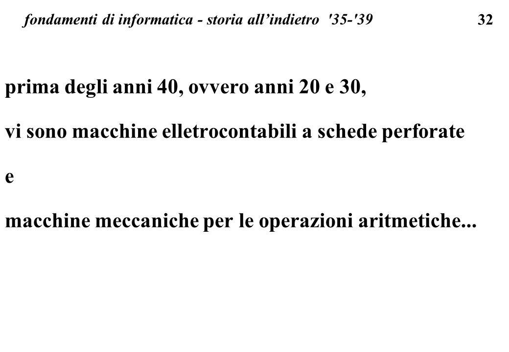 32 fondamenti di informatica - storia allindietro '35-'39 prima degli anni 40, ovvero anni 20 e 30, vi sono macchine elletrocontabili a schede perfora