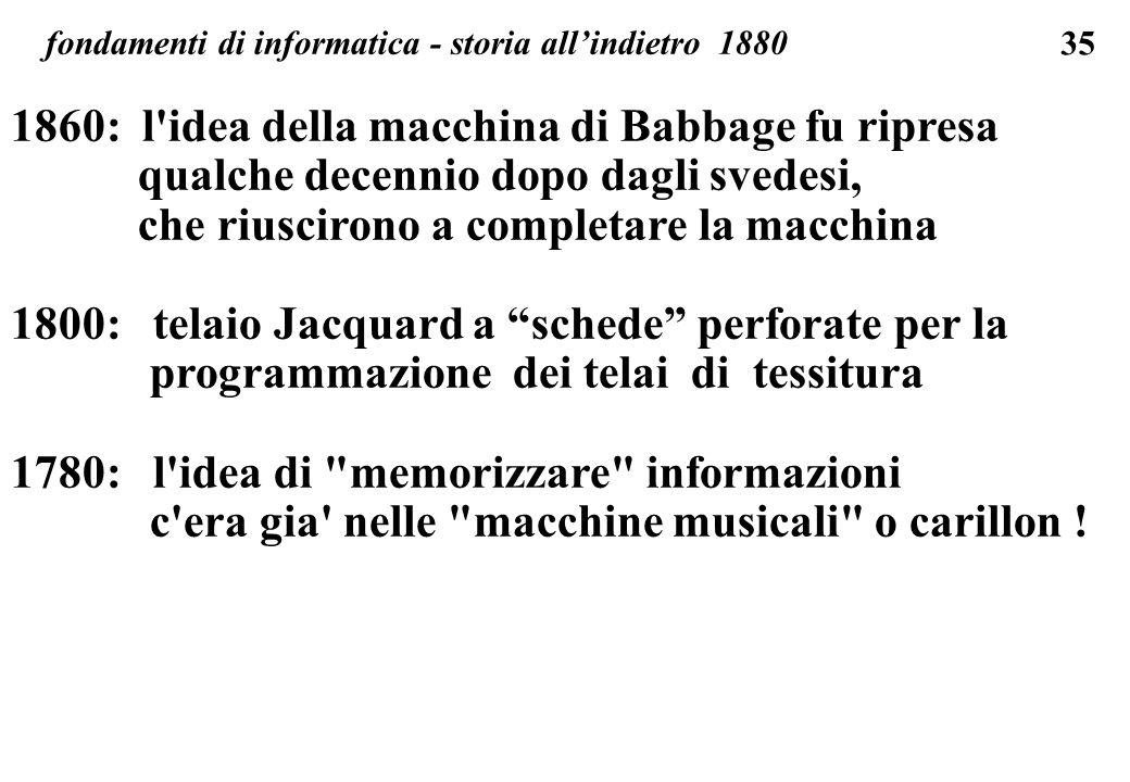 35 fondamenti di informatica - storia allindietro 1880 1860: l'idea della macchina di Babbage fu ripresa qualche decennio dopo dagli svedesi, che rius