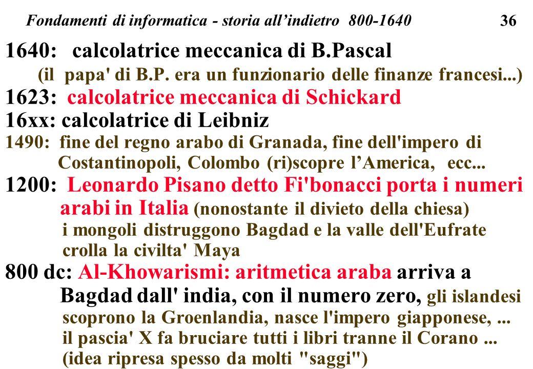 36 1640: calcolatrice meccanica di B.Pascal (il papa' di B.P. era un funzionario delle finanze francesi...) 1623: calcolatrice meccanica di Schickard