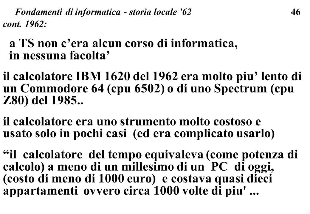46 cont. 1962: a TS non cera alcun corso di informatica, in nessuna facolta il calcolatore IBM 1620 del 1962 era molto piu lento di un Commodore 64 (c