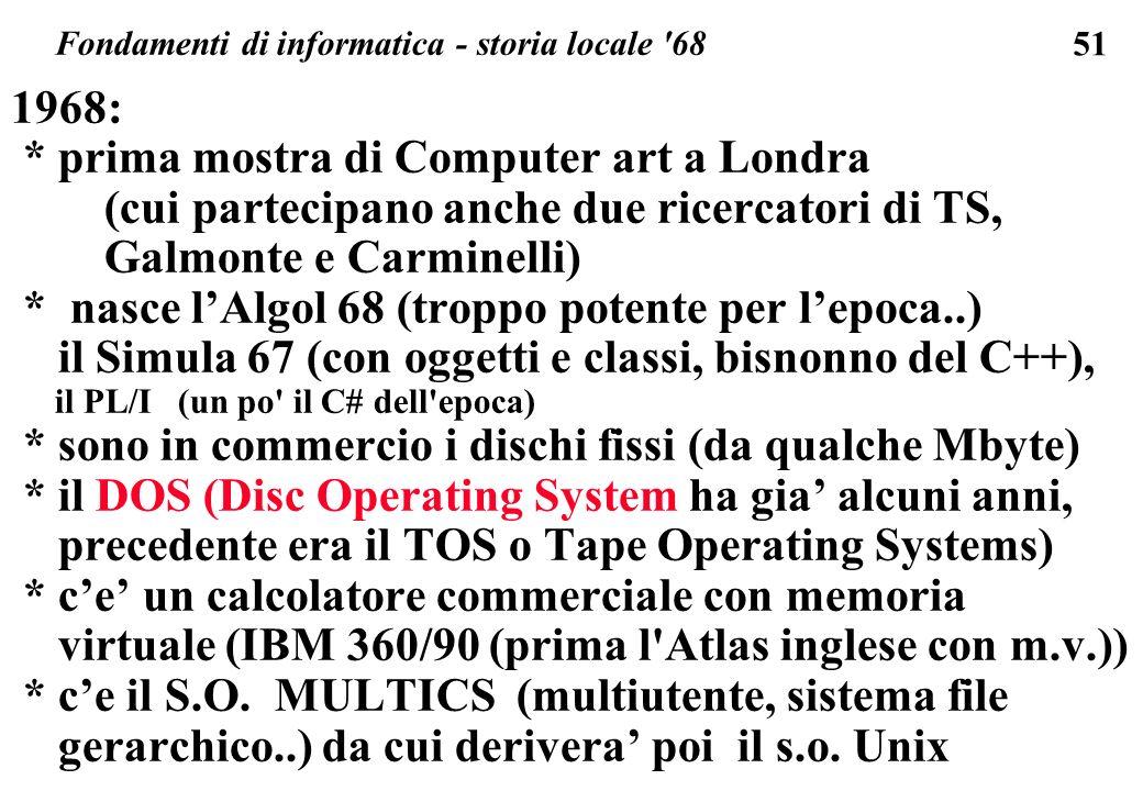 51 1968: * prima mostra di Computer art a Londra (cui partecipano anche due ricercatori di TS, Galmonte e Carminelli) * nasce lAlgol 68 (troppo potent