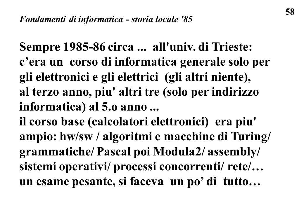 58 Fondamenti di informatica - storia locale '85 Sempre 1985-86 circa... all'univ. di Trieste: cera un corso di informatica generale solo per gli elet