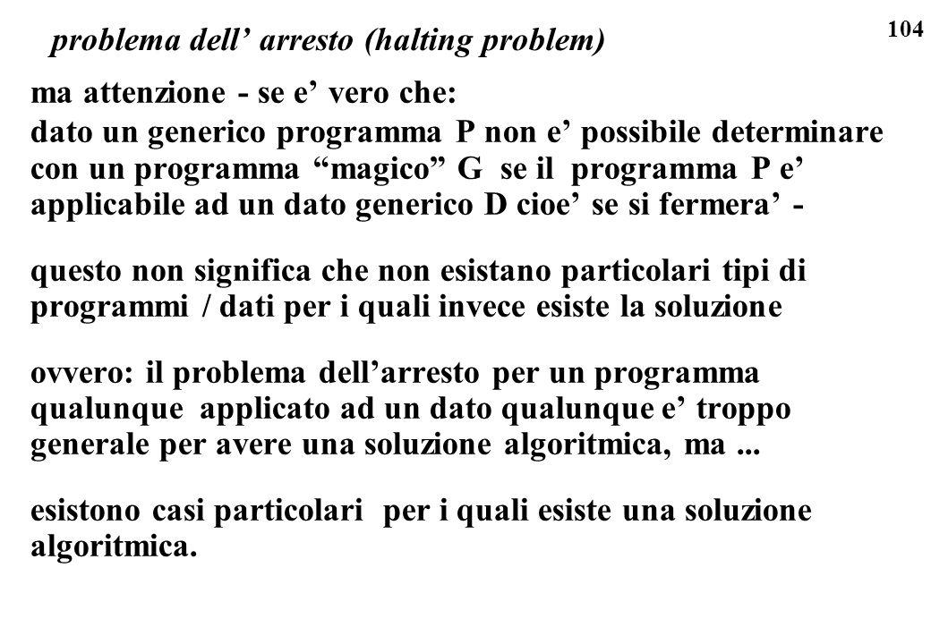 104 problema dell arresto (halting problem) ma attenzione - se e vero che: dato un generico programma P non e possibile determinare con un programma m