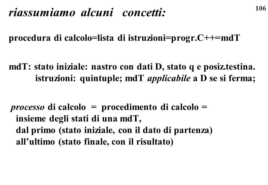 106 riassumiamo alcuni concetti: procedura di calcolo=lista di istruzioni=progr.C++=mdT mdT: stato iniziale: nastro con dati D, stato q e posiz.testin