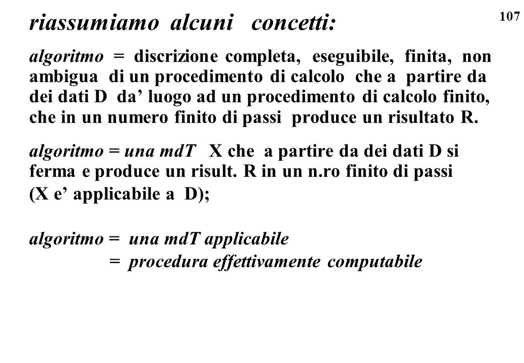 107 riassumiamo alcuni concetti: algoritmo = discrizione completa, eseguibile, finita, non ambigua di un procedimento di calcolo che a partire da dei