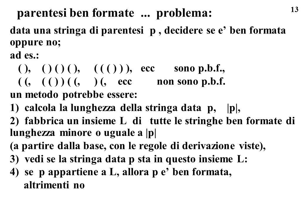 13 parentesi ben formate... problema: data una stringa di parentesi p, decidere se e ben formata oppure no; ad es.: ( ), ( ) ( ) ( ), ( ( ( ) ) ), ecc
