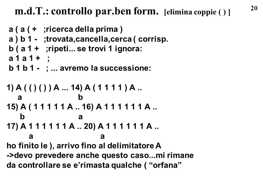 20 m.d.T.: controllo par.ben form. [elimina coppie ( ) ] a ( a ( + ;ricerca della prima ) a ) b 1 - ;trovata,cancella,cerca ( corrisp. b ( a 1 + ;ripe