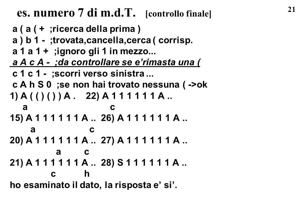 21 es. numero 7 di m.d.T. [controllo finale] a ( a ( + ;ricerca della prima ) a ) b 1 - ;trovata,cancella,cerca ( corrisp. a 1 a 1 + ;ignoro gli 1 in