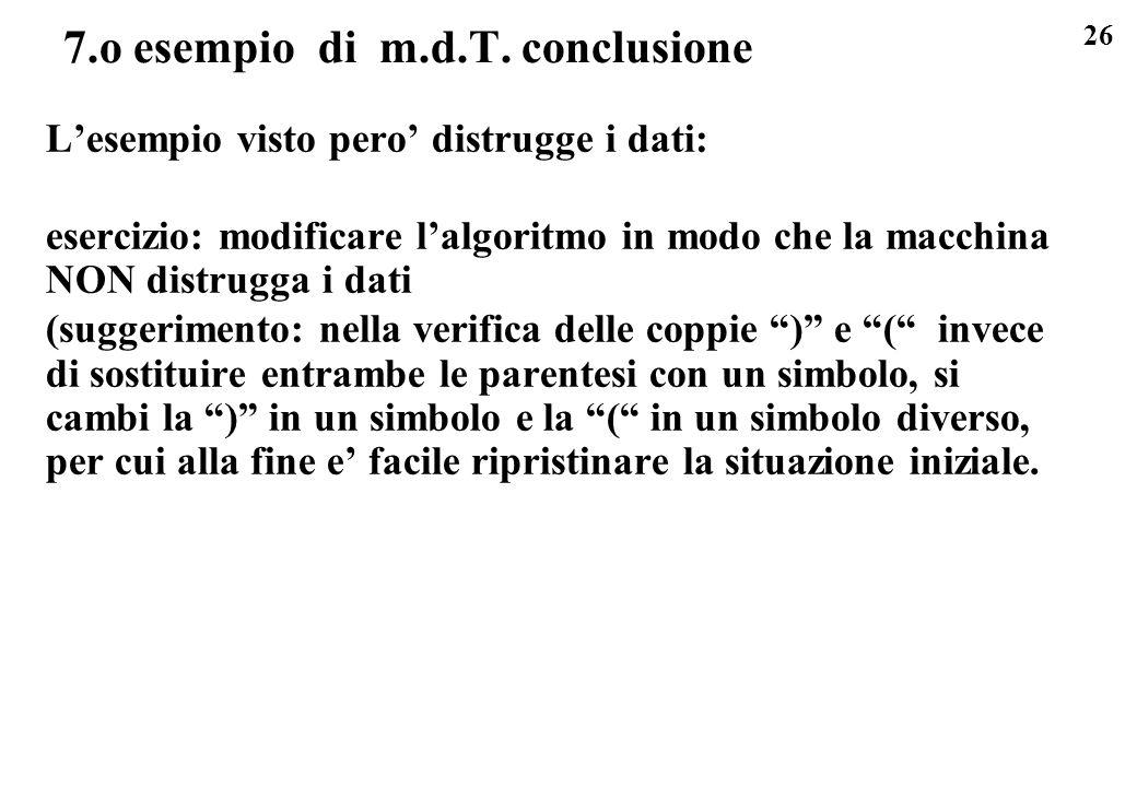26 7.o esempio di m.d.T. conclusione Lesempio visto pero distrugge i dati: esercizio: modificare lalgoritmo in modo che la macchina NON distrugga i da