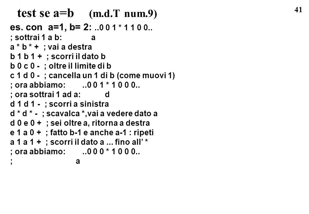 41 test se a=b (m.d.T num.9) es. con a=1, b= 2:..0 0 1 * 1 1 0 0.. ; sottrai 1 a b: a a * b * + ; vai a destra b 1 b 1 + ; scorri il dato b b 0 c 0 -