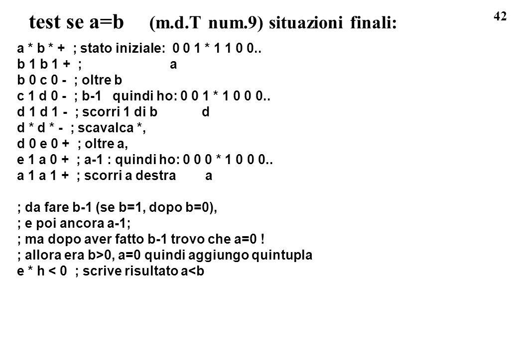42 test se a=b (m.d.T num.9) situazioni finali: a * b * + ; stato iniziale: 0 0 1 * 1 1 0 0.. b 1 b 1 + ; a b 0 c 0 - ; oltre b c 1 d 0 - ; b-1 quindi