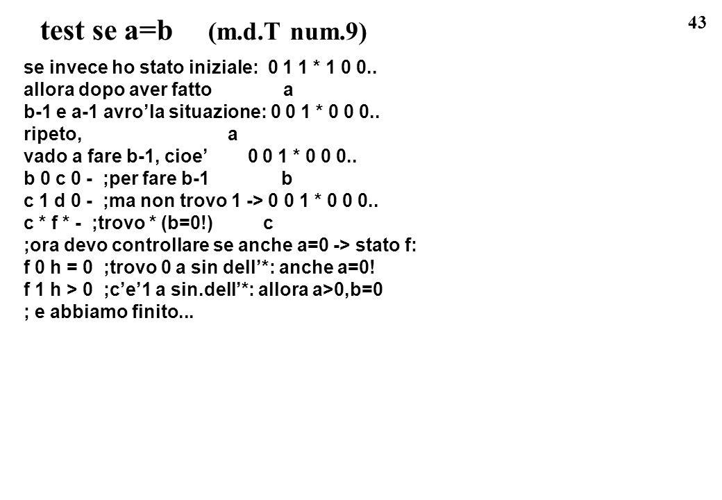 43 test se a=b (m.d.T num.9) se invece ho stato iniziale: 0 1 1 * 1 0 0.. allora dopo aver fatto a b-1 e a-1 avrola situazione: 0 0 1 * 0 0 0.. ripeto