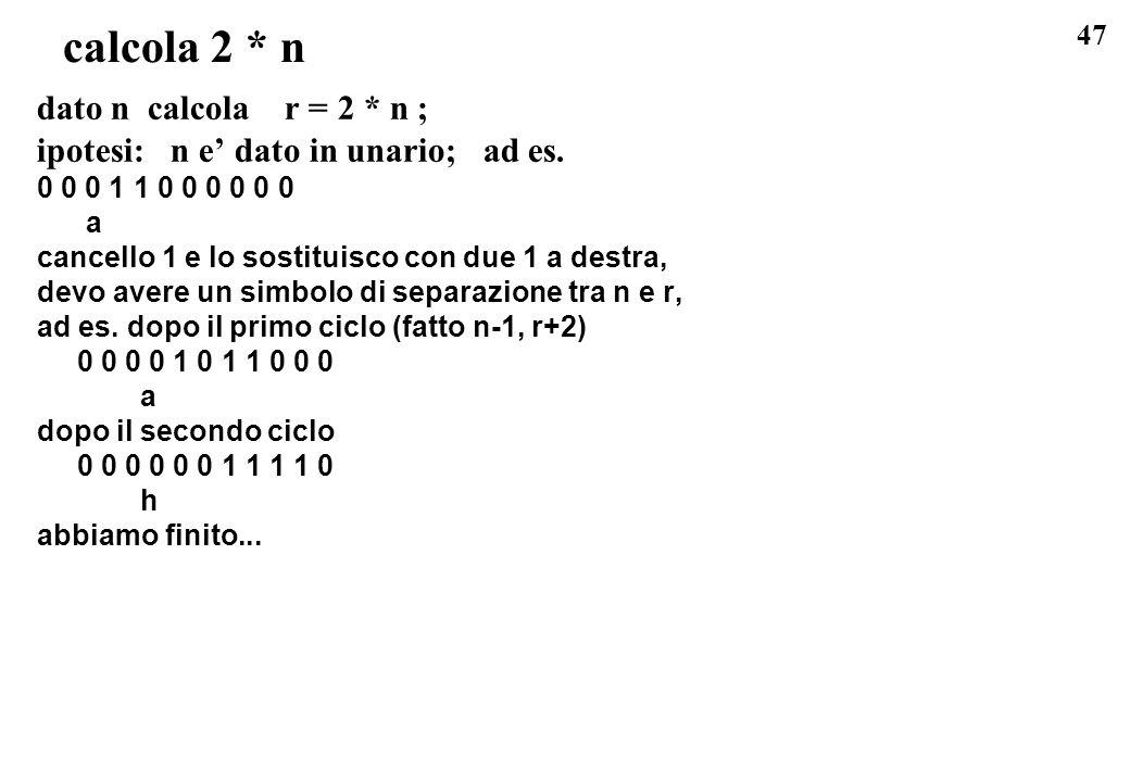 47 calcola 2 * n dato n calcola r = 2 * n ; ipotesi: n e dato in unario; ad es. 0 0 0 1 1 0 0 0 0 0 0 a cancello 1 e lo sostituisco con due 1 a destra