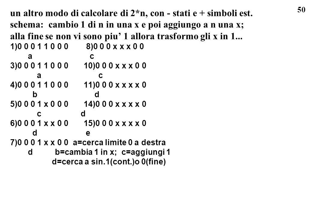 50 un altro modo di calcolare di 2*n, con - stati e + simboli est. schema: cambio 1 di n in una x e poi aggiungo a n una x; alla fine se non vi sono p