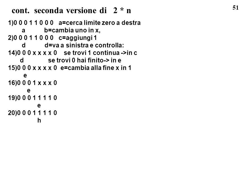 51 cont. seconda versione di 2 * n 1)0 0 0 1 1 0 0 0 a=cerca limite zero a destra a b=cambia uno in x, 2)0 0 0 1 1 0 0 0 c=aggiungi 1 d d=va a sinistr